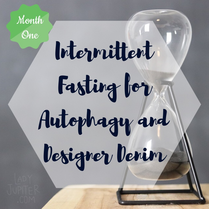 Intermittent fasting for autophagy and designer denim - MONTH ONE, THE BEGINNING